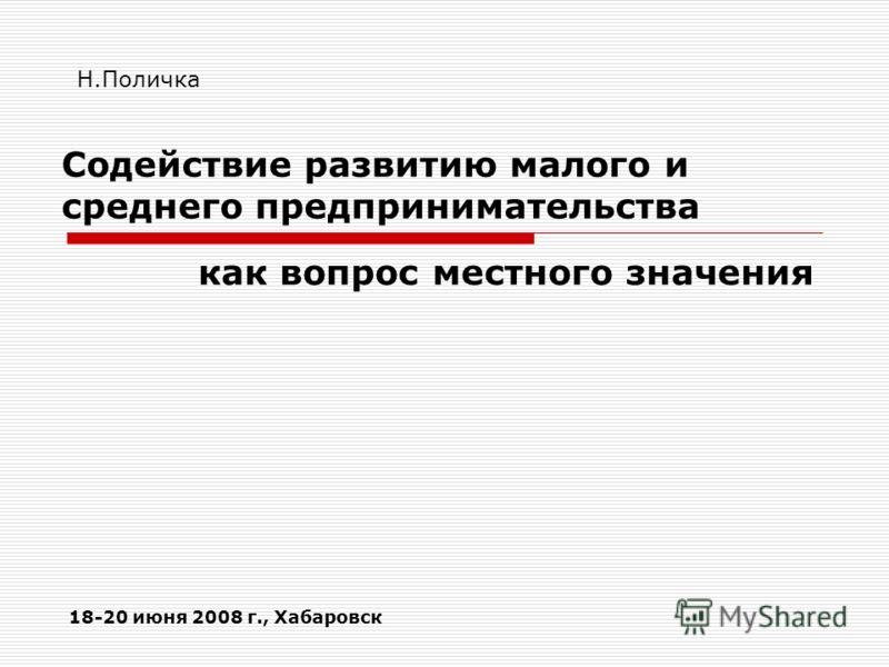 Содействие развитию малого и среднего предпринимательства как вопрос местного значения 18-20 июня 2008 г., Хабаровск Н.Поличка