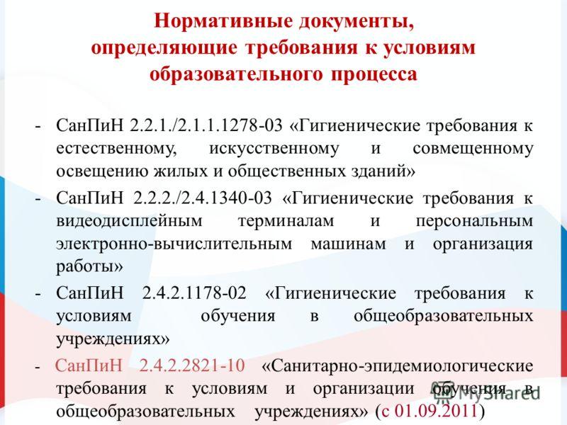 Нормативные документы, определяющие требования к условиям образовательного процесса -СанПиН 2.2.1./2.1.1.1278-03 «Гигиенические требования к естественному, искусственному и совмещенному освещению жилых и общественных зданий» -СанПиН 2.2.2./2.4.1340-0