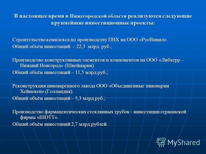 В настоящее время в Нижегородской области реализуются следующие крупнейшие инвестиционные проекты: Строительство комплекса по производству ПВХ на ООО «РусВинил». Общий объём инвестиций – 22,3 млрд. руб.; Производство конструктивных элементов и компон