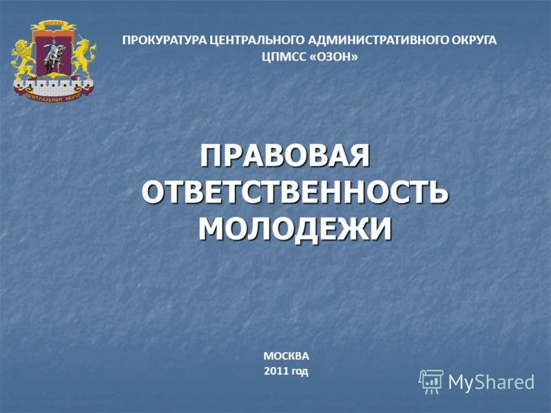 ПРАВОВАЯ ОТВЕТСТВЕННОСТЬ МОЛОДЕЖИ ПРОКУРАТУРА ЦЕНТРАЛЬНОГО АДМИНИСТРАТИВНОГО ОКРУГА ЦПМСС «ОЗОН» МОСКВА 2011 год