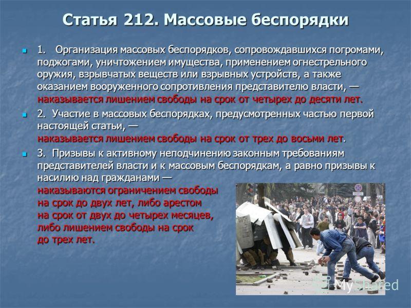 Статья 212. Массовые беспорядки 1. Организация массовых беспорядков, сопровождавшихся погромами, поджогами, уничтожением имущества, применением огнестрельного оружия, взрывчатых веществ или взрывных устройств, а также оказанием вооруженного сопротивл