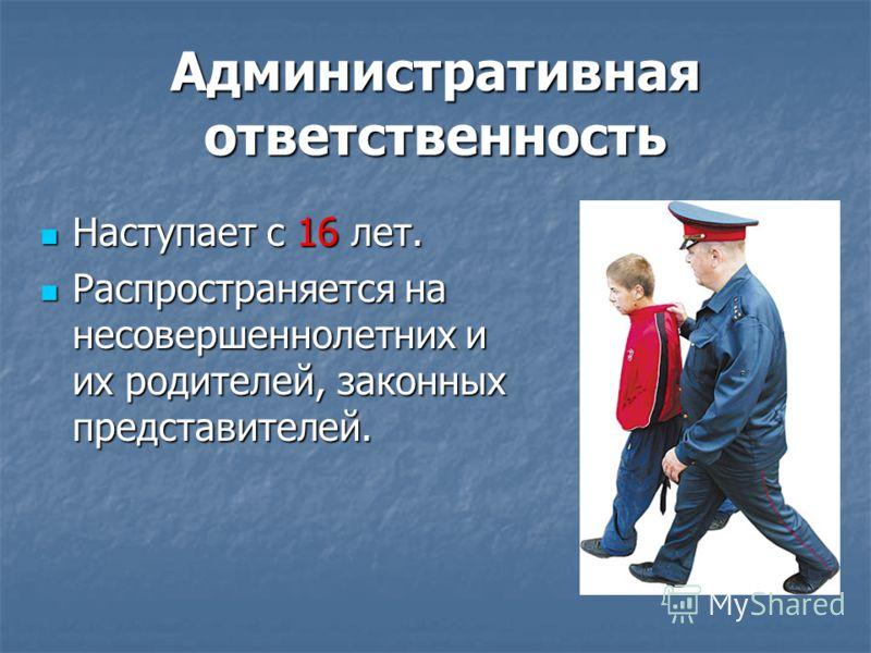 Административная ответственность Наступает с 16 лет. Наступает с 16 лет. Распространяется на несовершеннолетних и их родителей, законных представителей. Распространяется на несовершеннолетних и их родителей, законных представителей.