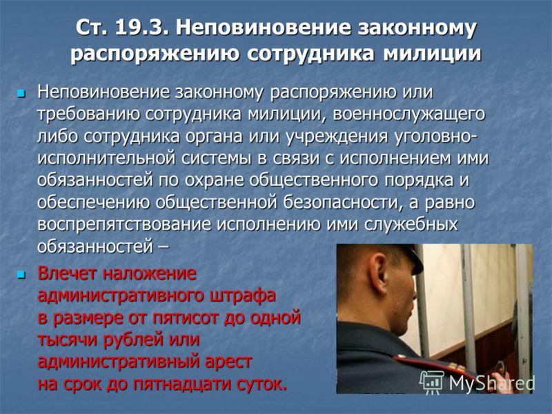 Ст. 19.3. Неповиновение законному распоряжению сотрудника милиции Неповиновение законному распоряжению или требованию сотрудника милиции, военнослужащего либо сотрудника органа или учреждения уголовно- исполнительной системы в связи с исполнением ими