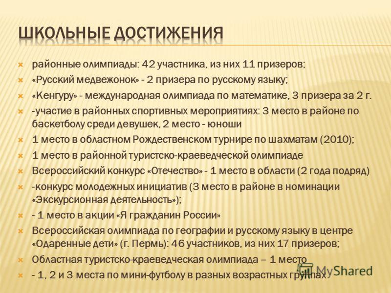 районные олимпиады: 42 участника, из них 11 призеров; «Русский медвежонок» - 2 призера по русскому языку; «Кенгуру» - международная олимпиада по математике, 3 призера за 2 г. -участие в районных спортивных мероприятиях: 3 место в районе по баскетболу