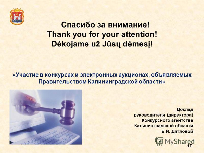 17 Спасибо за внимание! Thank you for your attention! Dėkojame už Jūsų dėmesį! «Участие в конкурсах и электронных аукционах, объявляемых Правительством Калининградской области» Доклад руководителя (директора) Конкурсного агентства Калининградской обл
