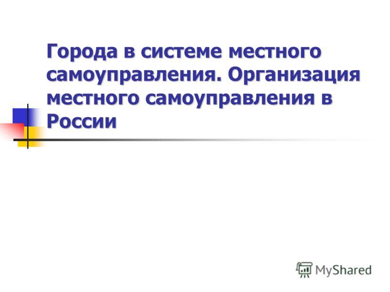 Города в системе местного самоуправления. Организация местного самоуправления в России