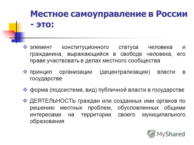 Местное самоуправление в России - это: элемент конституционного статуса человека и гражданина, выражающийся в свободе человека, его праве участвовать в делах местного сообщества принцип организации (децентрализации) власти в государстве форма (подсис