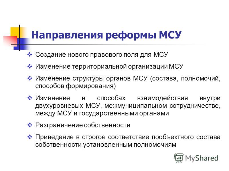 Направления реформы МСУ Создание нового правового поля для МСУ Изменение территориальной организации МСУ Изменение структуры органов МСУ (состава, полномочий, способов формирования) Изменение в способах взаимодействия внутри двухуровневых МСУ, межмун