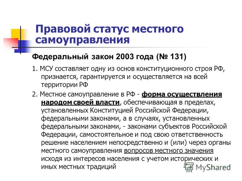Правовой статус местного самоуправления Федеральный закон 2003 года ( 131) 1. МСУ составляет одну из основ конституционного строя РФ, признается, гарантируется и осуществляется на всей территории РФ 2. Местное самоуправление в РФ - форма осуществлени