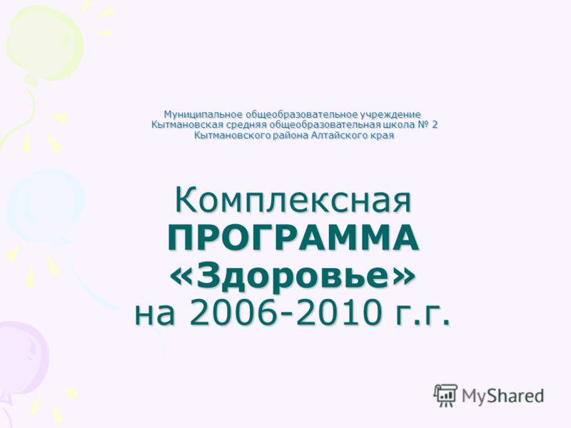 Муниципальное общеобразовательное учреждение Кытмановская средняя общеобразовательная школа 2 Кытмановского района Алтайского края Комплексная ПРОГРАММА «Здоровье» на 2006-2010 г.г.