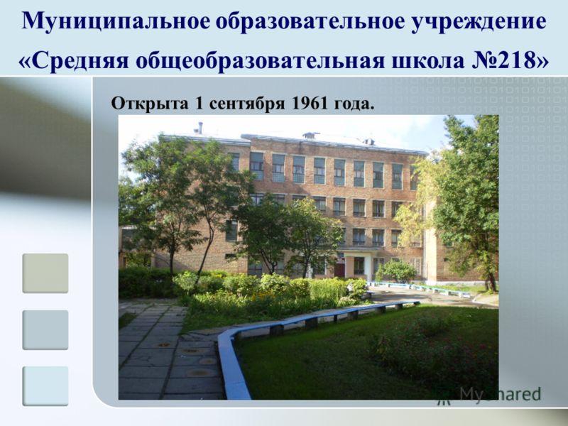 Муниципальное образовательное учреждение «Средняя общеобразовательная школа 218» Открыта 1 сентября 1961 года.
