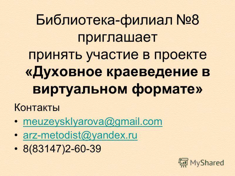Библиотека-филиал 8 приглашает принять участие в проекте «Духовное краеведение в виртуальном формате» Контакты meuzeysklyarova@gmail.com arz-metodist@yandex.ru 8(83147)2-60-39