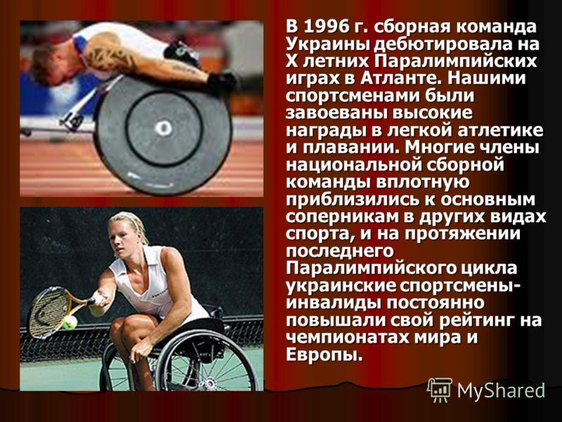 В 1996 г. сборная команда Украины дебютировала на X летних Паралимпийских играх в Атланте. Нашими спортсменами были завоеваны высокие награды в легкой атлетике и плавании. Многие члены национальной сборной команды вплотную приблизились к основным соп