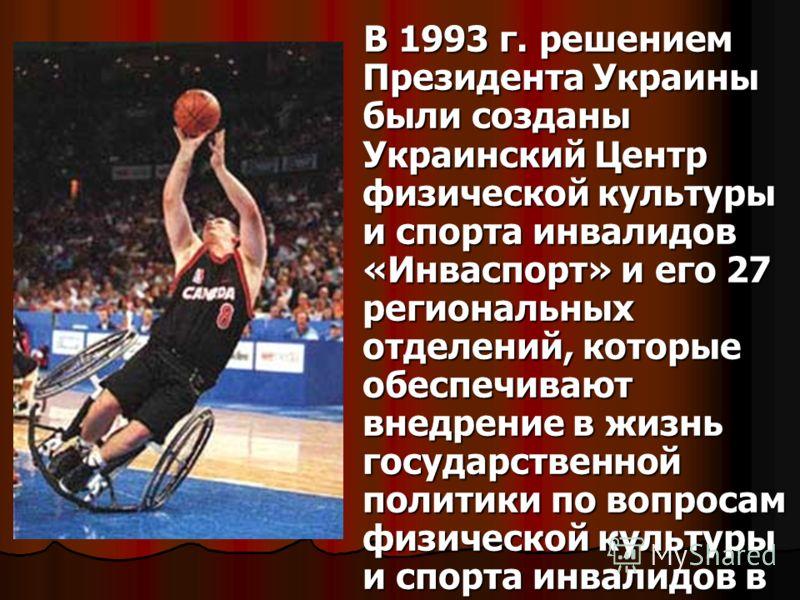 В 1993 г. решением Президента Украины были созданы Украинский Центр физической культуры и спорта инвалидов «Инваспорт» и его 27 региональных отделений, которые обеспечивают внедрение в жизнь государственной политики по вопросам физической культуры и