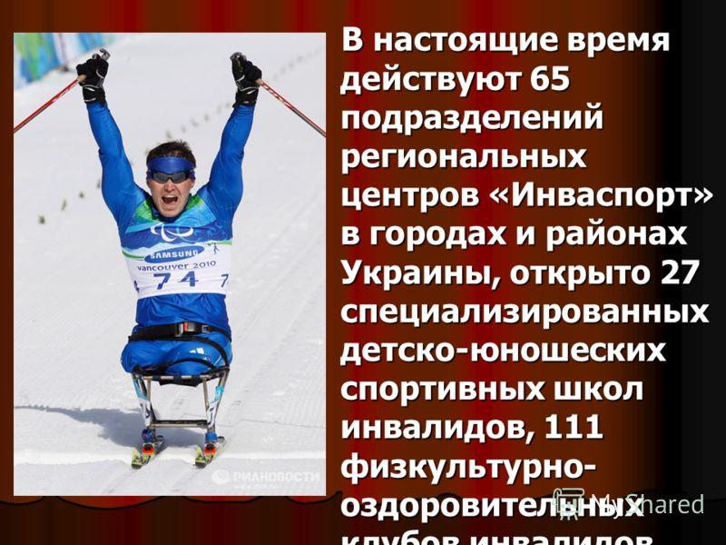 В настоящие время действуют 65 подразделений региональных центров «Инваспорт» в городах и районах Украины, открыто 27 специализированных детско-юношеских спортивных школ инвалидов, 111 физкультурно- оздоровительных клубов инвалидов. В настоящие время