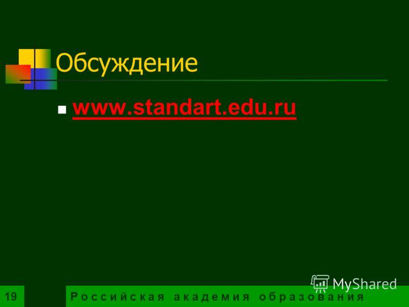 19 Обсуждение www.standart.edu.ru Р о с с и й с к а я а к а д е м и я о б р а з о в а н и я19