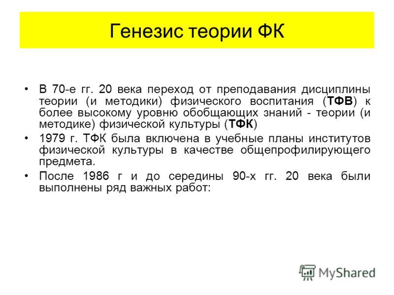 Генезис теории ФК В 70-е гг. 20 века переход от преподавания дисциплины теории (и методики) физического воспитания (ТФВ) к более высокому уровню обобщающих знаний - теории (и методике) физической культуры (ТФК) 1979 г. ТФК была включена в учебные пла
