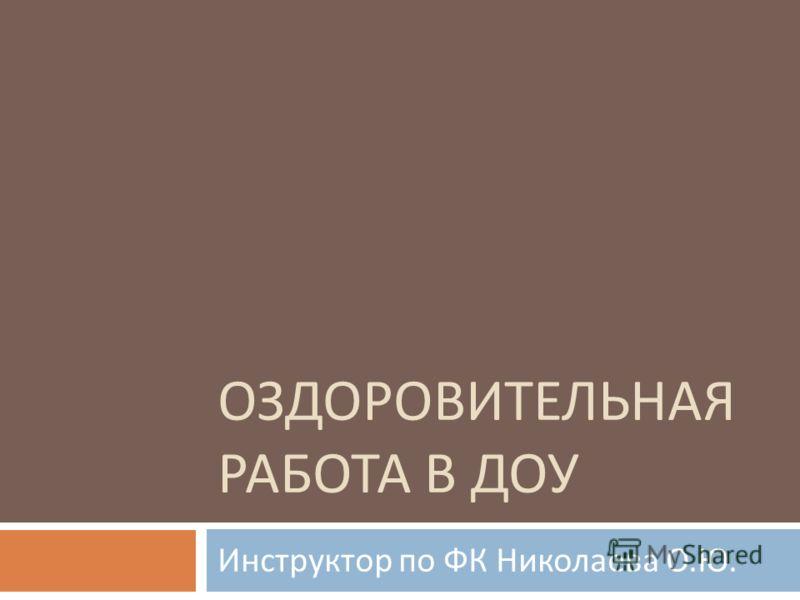 ОЗДОРОВИТЕЛЬНАЯ РАБОТА В ДОУ Инструктор по ФК Николаева О. Ю.