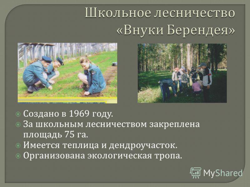 Создано в 1969 году. За школьным лесничеством закреплена площадь 75 га. Имеется теплица и дендроучасток. Организована экологическая тропа.