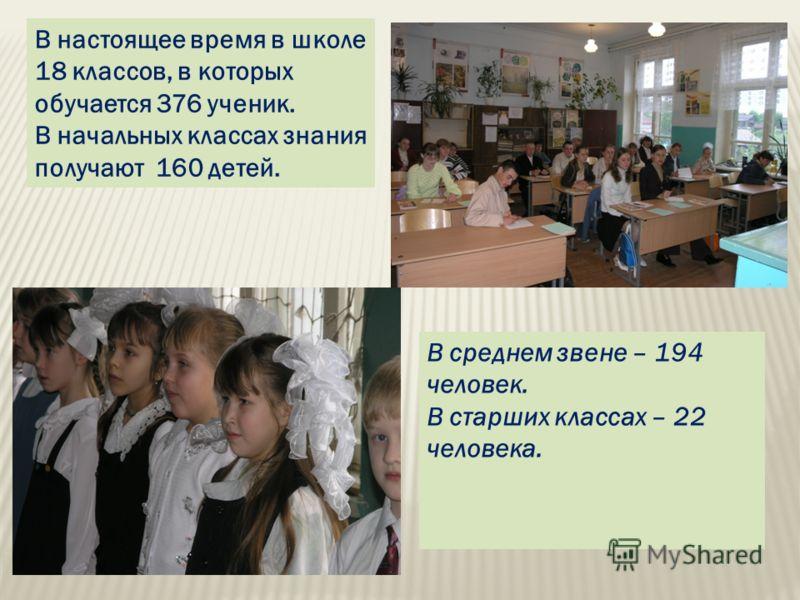 В среднем звене – 194 человек. В старших классах – 22 человека. В настоящее время в школе 18 классов, в которых обучается 376 ученик. В начальных классах знания получают 160 детей.