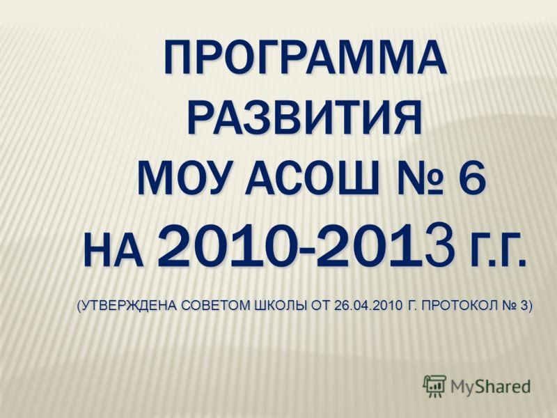 ПРОГРАММА РАЗВИТИЯ МОУ АСОШ 6 НА 2010-201 3 Г.Г. (УТВЕРЖДЕНА СОВЕТОМ ШКОЛЫ ОТ 26.04.2010 Г. ПРОТОКОЛ 3)