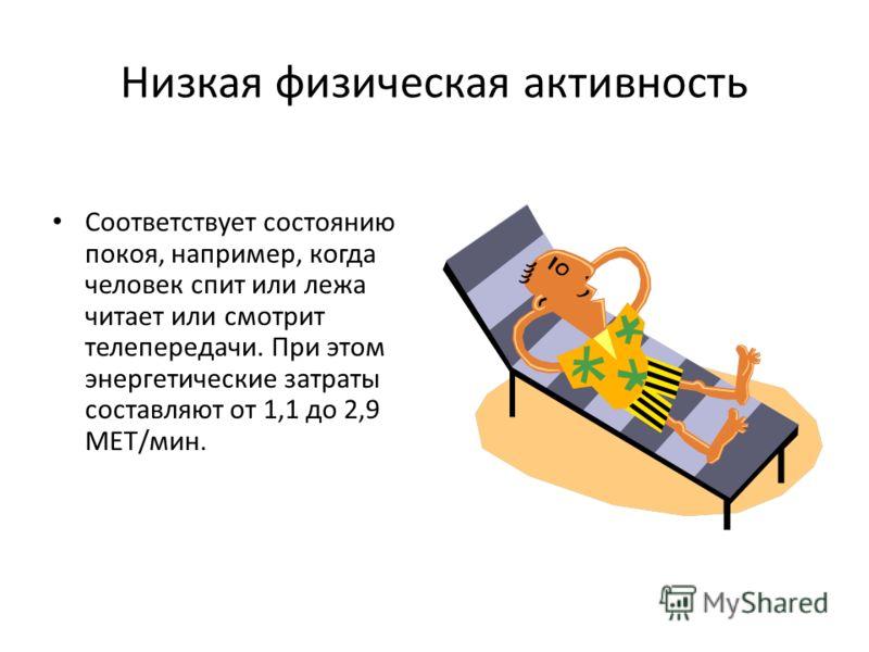 Низкая физическая активность Соответствует состоянию покоя, например, когда человек спит или лежа читает или смотрит телепередачи. При этом энергетические затраты составляют от 1,1 до 2,9 МЕТ/мин.