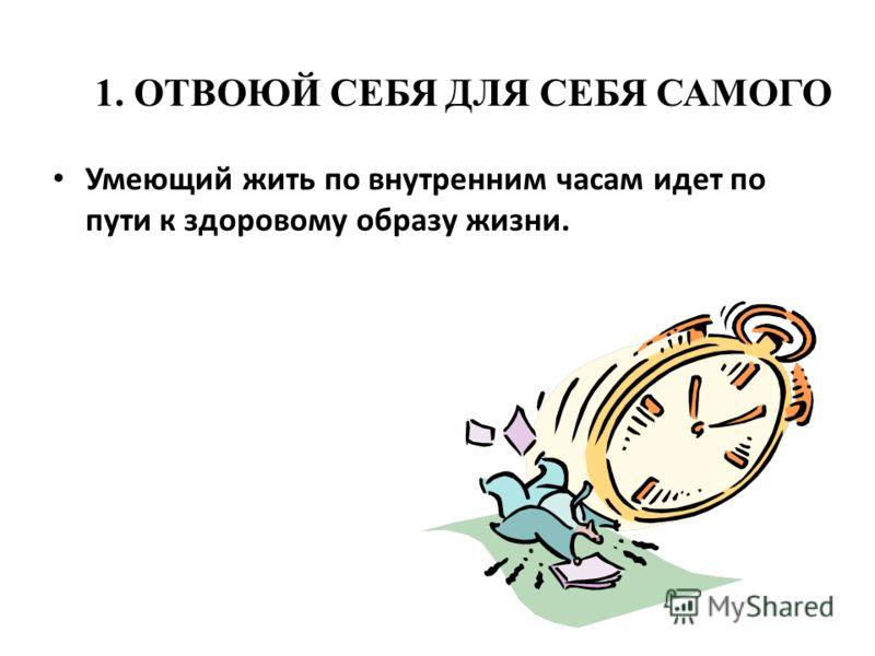 1. ОТВОЮЙ СЕБЯ ДЛЯ СЕБЯ САМОГО Умеющий жить по внутренним часам идет по пути к здоровому образу жизни.
