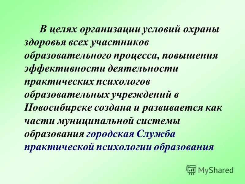 В целях организации условий охраны здоровья всех участников образовательного процесса, повышения эффективности деятельности практических психологов образовательных учреждений в Новосибирске создана и развивается как части муниципальной системы образо