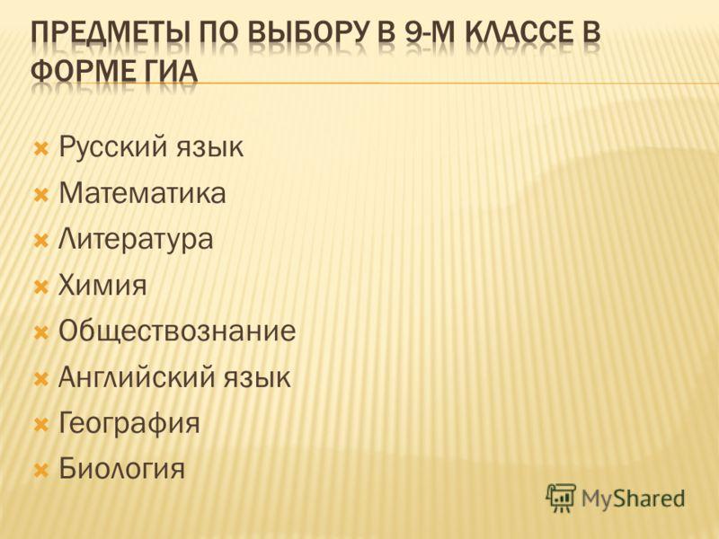 Русский язык Математика Литература Химия Обществознание Английский язык География Биология