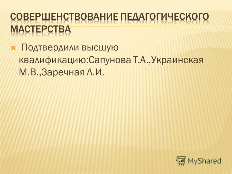 Подтвердили высшую квалификацию:Сапунова Т.А.,Украинская М.В.,Заречная Л.И.