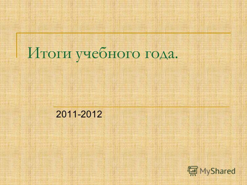 Итоги учебного года. 2011-2012