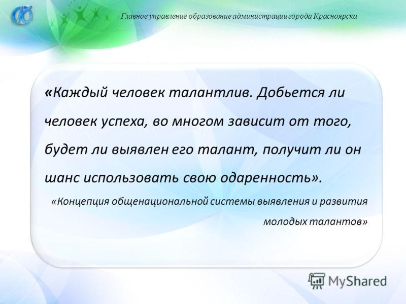 Главное управление образование администрации города Красноярска «Каждый человек талантлив. Добьется ли человек успеха, во многом зависит от того, будет ли выявлен его талант, получит ли он шанс использовать свою одаренность». «Концепция общенациональ