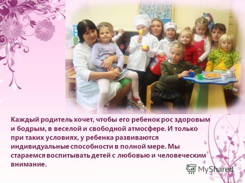 Каждый родитель хочет, чтобы его ребенок рос здоровым и бодрым, в веселой и свободной атмосфере. И только при таких условиях, у ребенка развиваются индивидуальные способности в полной мере. Мы стараемся воспитывать детей с любовью и человеческим вним