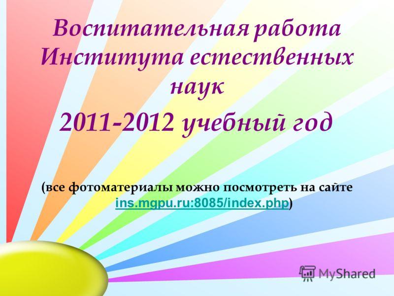Воспитательная работа Института естественных наук 2011-2012 учебный год (все фотоматериалы можно посмотреть на сайте ins.mgpu.ru:8085/index.php ) ins.mgpu.ru:8085/index.php
