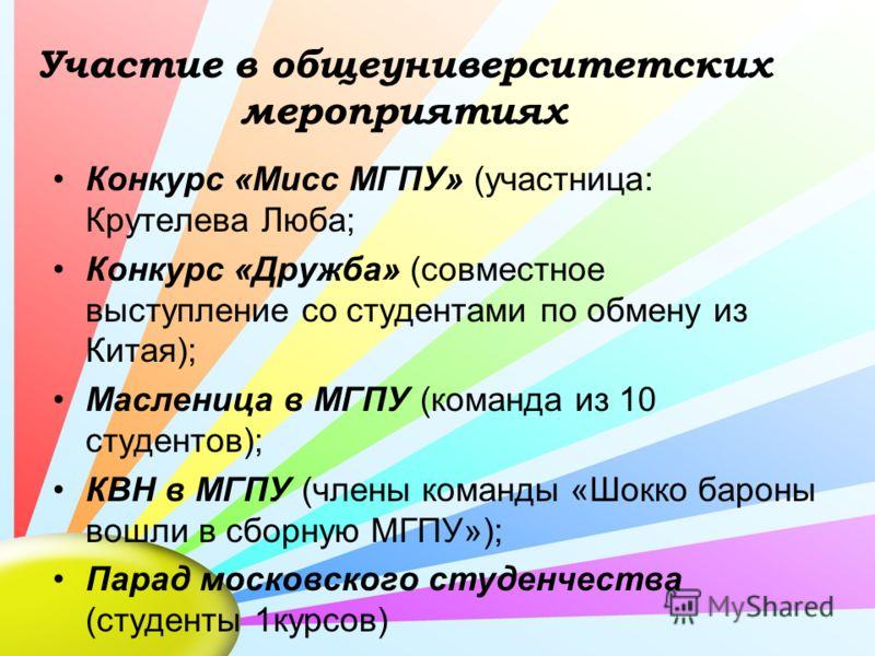 Участие в общеуниверситетских мероприятиях Конкурс «Мисс МГПУ» (участница: Крутелева Люба; Конкурс «Дружба» (совместное выступление со студентами по обмену из Китая); Масленица в МГПУ (команда из 10 студентов); КВН в МГПУ (члены команды «Шокко бароны