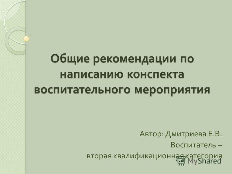Общие рекомендации по написанию конспекта воспитательного мероприятия Автор : Дмитриева Е. В. Воспитатель – вторая квалификационная категория