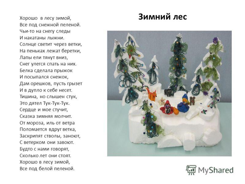 Зимний лес Хорошо в лесу зимой, Все под снежной пеленой. Чьи-то на снегу следы И накатаны лыжни. Солнце светит через ветки, На пеньках лежат беретки, Лапы ели тянут вниз, Снег улегся спать на них. Белка сделала прыжок И посыпался снежок, Дам орешков,