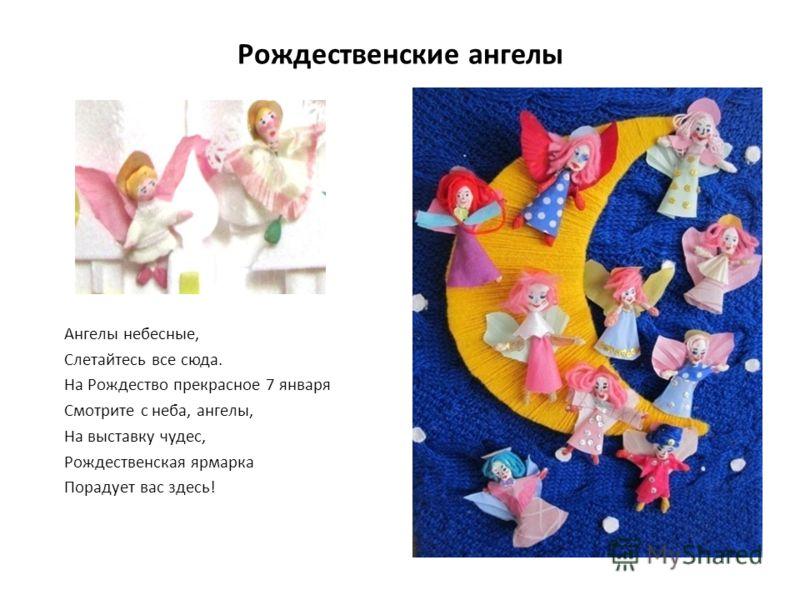 Рождественские ангелы Ангелы небесные, Слетайтесь все сюда. На Рождество прекрасное 7 января Смотрите с неба, ангелы, На выставку чудес, Рождественская ярмарка Порадует вас здесь!