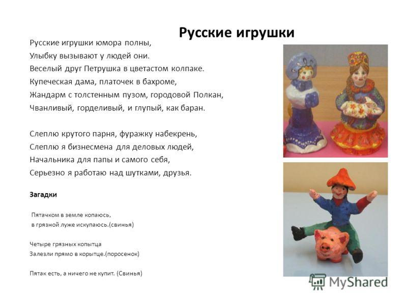 Русские игрушки Русские игрушки юмора полны, Улыбку вызывают у людей они. Веселый друг Петрушка в цветастом колпаке. Купеческая дама, платочек в бахроме, Жандарм с толстенным пузом, городовой Полкан, Чванливый, горделивый, и глупый, как баран. Слеплю