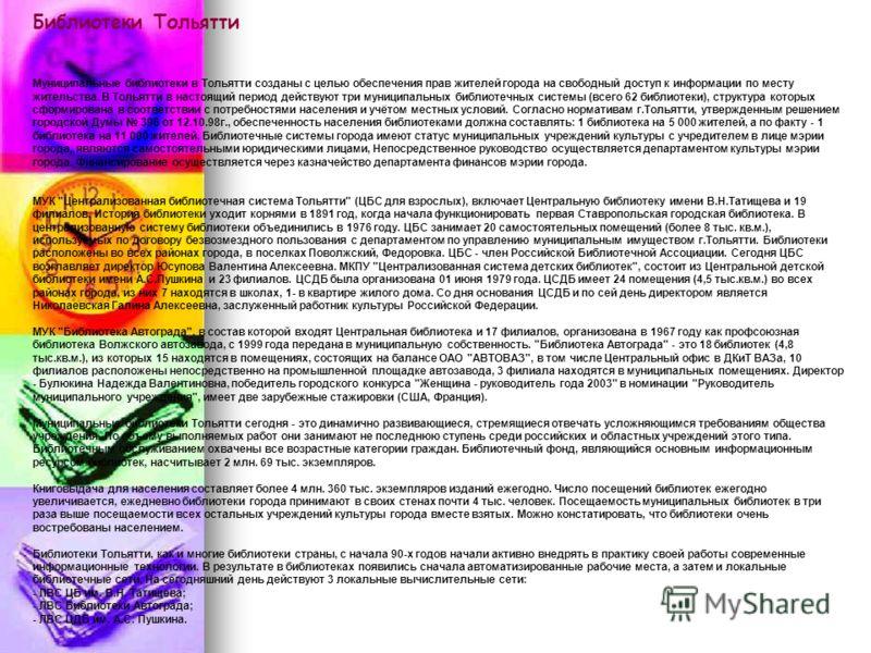Библиотеки Тольятти Муниципальные библиотеки в Тольятти созданы с целью обеспечения прав жителей города на свободный доступ к информации по месту жительства. В Тольятти в настоящий период действуют три муниципальных библиотечных системы (всего 62 биб