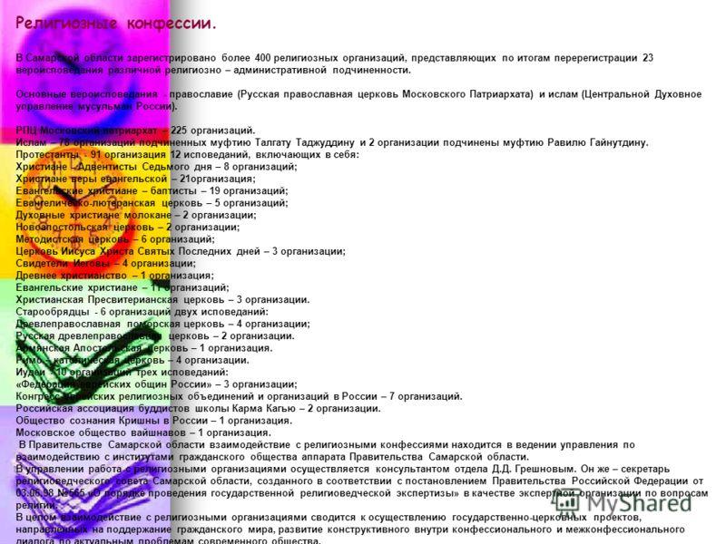 Религиозные конфессии. В Самарской области зарегистрировано более 400 религиозных организаций, представляющих по итогам перерегистрации 23 вероисповедания различной религиозно – административной подчиненности. Основные вероисповедания - православие (