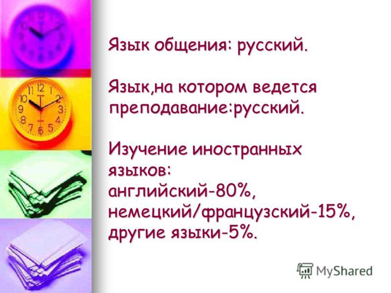 Язык общения: русский. Язык,на котором ведется преподавание:русский. Изучение иностранных языков: английский-80%, немецкий/французский-15%, другие языки-5%.