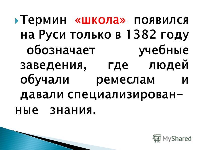 Термин «школа» появился на Руси только в 1382 году обозначает учебные заведения, где людей обучали ремеслам и давали специализирован- ные знания.