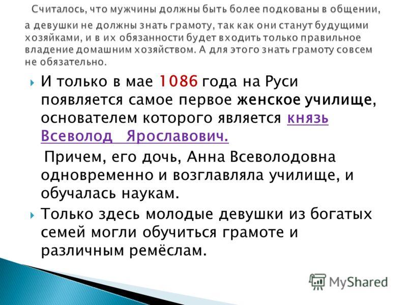 И только в мае 1086 года на Руси появляется самое первое женское училище, основателем которого является князь Всеволод Ярославович. Причем, его дочь, Анна Всеволодовна одновременно и возглавляла училище, и обучалась наукам. Только здесь молодые девуш