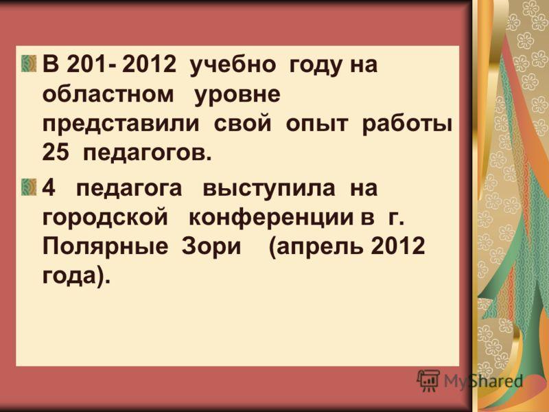 В 201- 2012 учебно году на областном уровне представили свой опыт работы 25 педагогов. 4 педагога выступила на городской конференции в г. Полярные Зори (апрель 2012 года).