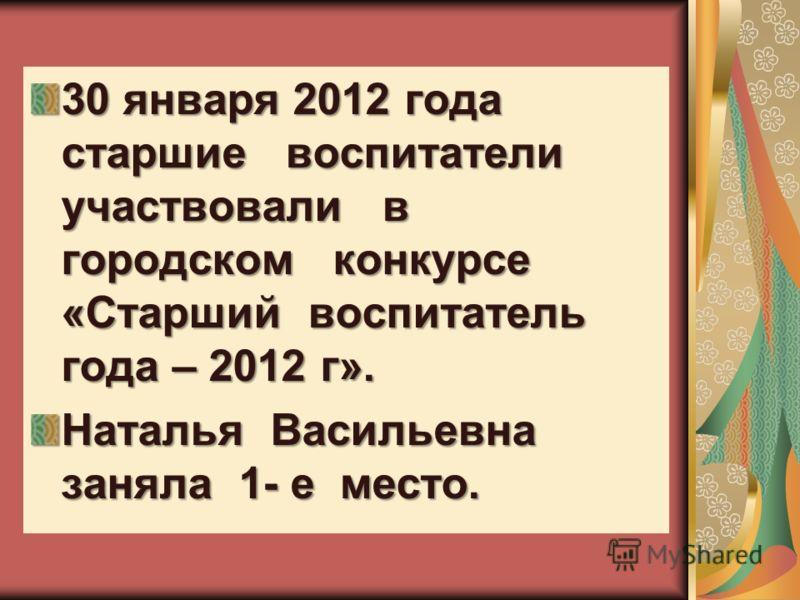 30 января 2012 года старшие воспитатели участвовали в городском конкурсе «Старший воспитатель года – 2012 г». Наталья Васильевна заняла 1- е место.