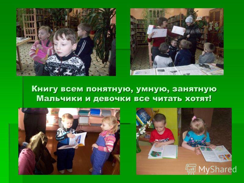 Книгу всем понятную, умную, занятную Мальчики и девочки все читать хотят!