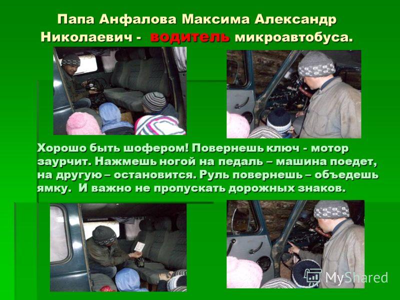 Папа Анфалова Максима Александр Николаевич - водитель микроавтобуса. Хорошо быть шофером! Повернешь ключ - мотор заурчит. Нажмешь ногой на педаль – машина поедет, на другую – остановится. Руль повернешь – объедешь ямку. И важно не пропускать дорожных