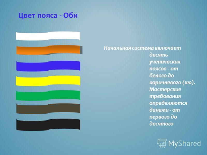 Начальная система включает десять ученических поясов - от белого до коричневого (кю). Мастерские требования определяются данами - от первого до десятого Цвет пояса - Оби