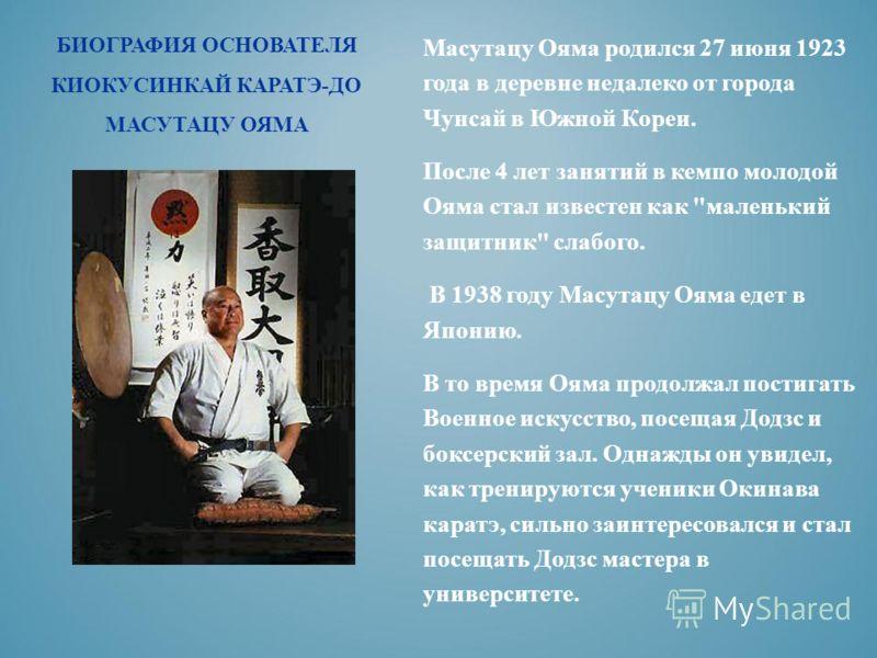 БИОГРАФИЯ ОСНОВАТЕЛЯ КИОКУСИНКАЙ КАРАТЭ-ДО МАСУТАЦУ ОЯМА Масутацу Ояма родился 27 июня 1923 года в деревне недалеко от города Чунсай в Южной Кореи. После 4 лет занятий в кемпо молодой Ояма стал известен как